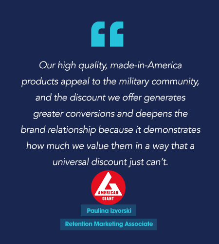 """Our high-quality, made-in-America products appeal to the military community, and the discount we offer generates greater conversions and deepens the brand relationship because it demonstrates how much we value them in a way that a universal discount just can't."" Paulina Izvorski, Retention Marketing Associate American Giant"